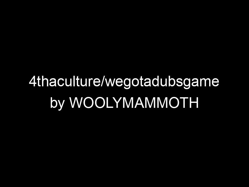 4thaculture/wegotadubsgame by WOOLYMAMMOTH