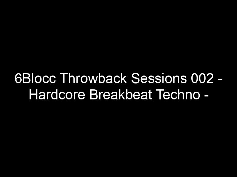 6Blocc Throwback Sessions 002 – Hardcore Breakbeat Techno – [Video]