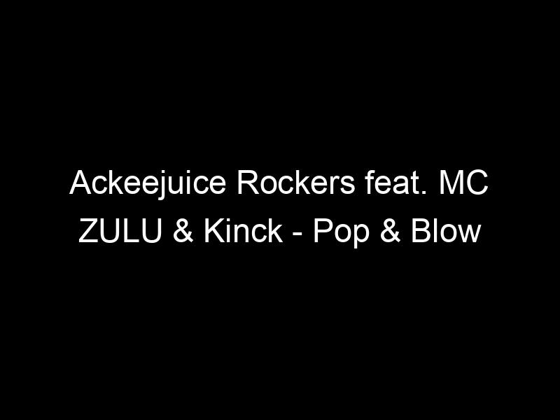 Ackeejuice Rockers feat. MC ZULU & Kinck – Pop & Blow (Original Mix) by Flex Up Crew