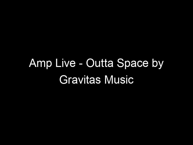 Amp Live – Outta Space by Gravitas Music
