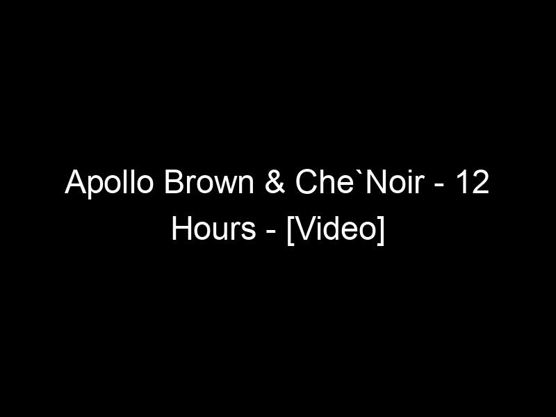 Apollo Brown & Che`Noir – 12 Hours – [Video]