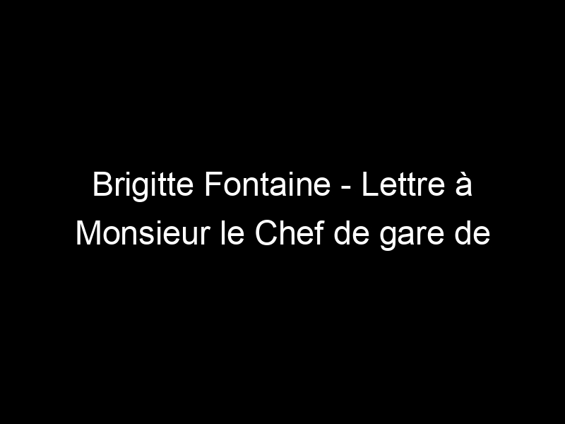 Brigitte Fontaine – Lettre à Monsieur le Chef de gare de la Tour de Carol – [Video]