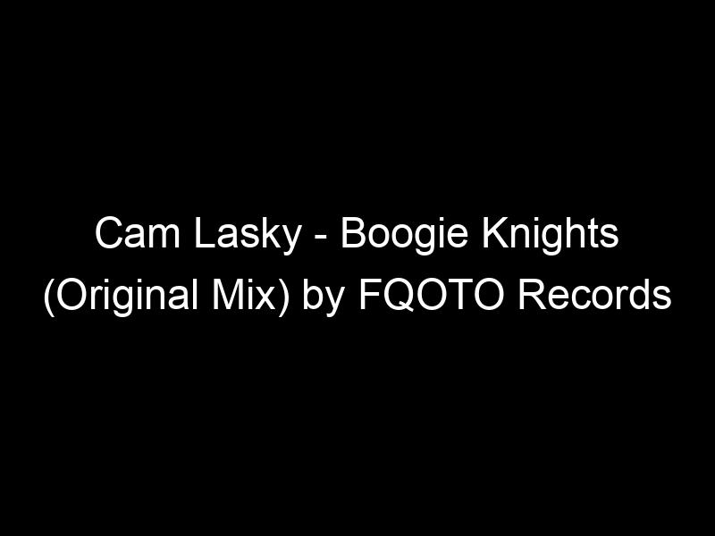 Cam Lasky – Boogie Knights (Original Mix) by FQOTO Records
