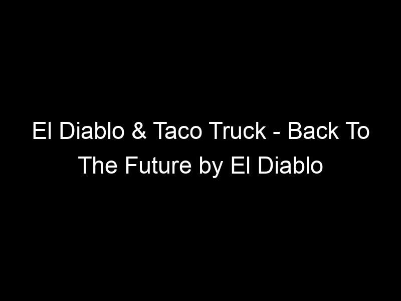 El Diablo & Taco Truck – Back To The Future by El Diablo
