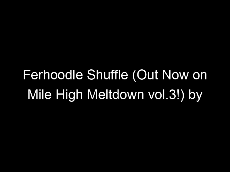 Ferhoodle Shuffle (Out Now on Mile High Meltdown vol.3!) by kLL sMTH