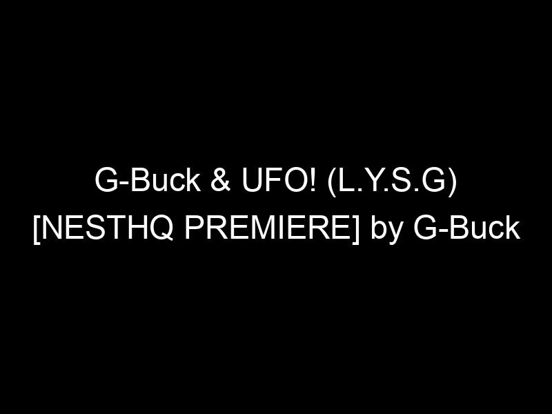 G-Buck & UFO! (L.Y.S.G) [NESTHQ PREMIERE] by G-Buck