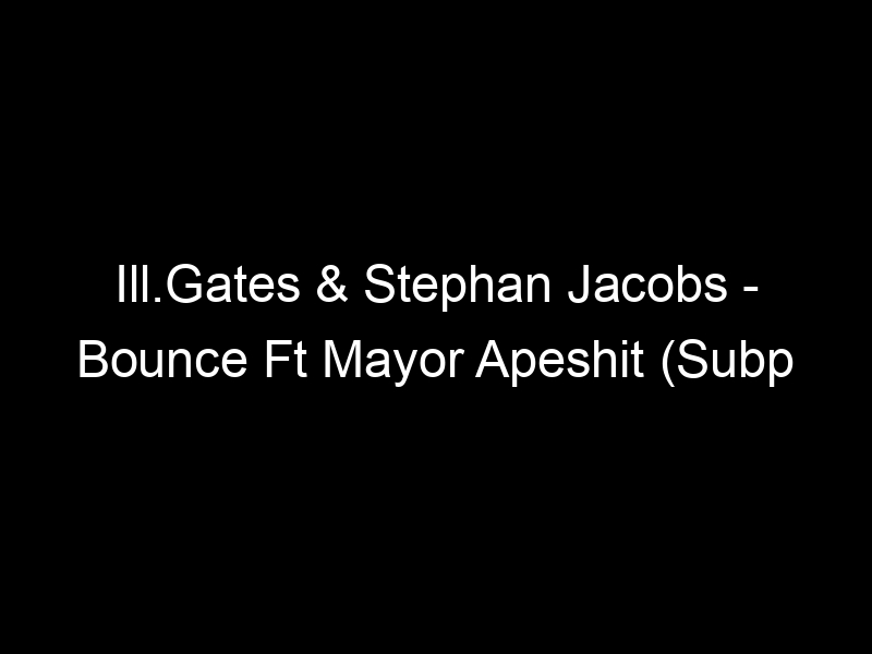 Ill.Gates & Stephan Jacobs – Bounce Ft Mayor Apeshit (Subp Yao Remix) by Subp Yao