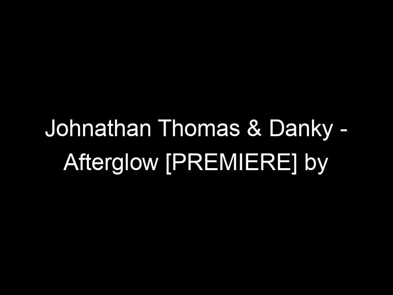 Johnathan Thomas & Danky – Afterglow [PREMIERE] by TheUntz.com
