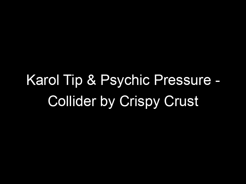 Karol Tip & Psychic Pressure – Collider by Crispy Crust Records