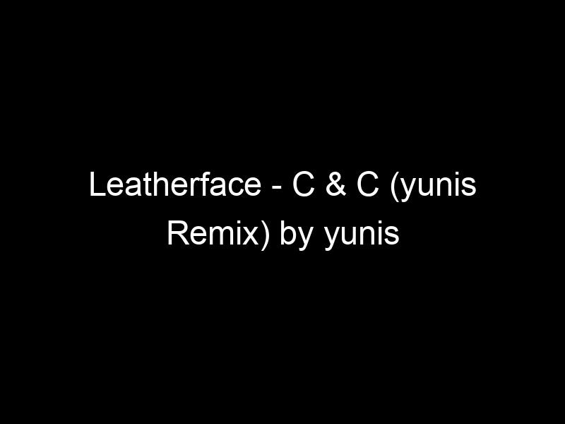 Leatherface – C & C (yunis Remix) by yunis