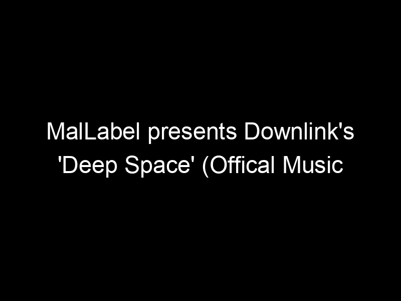 MalLabel presents Downlink's 'Deep Space' (Offical Music Video) – [Video]