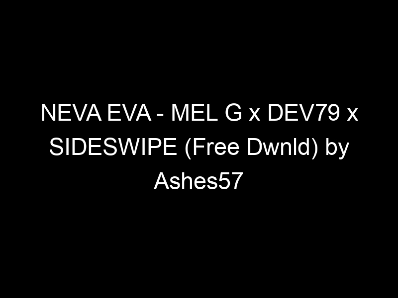 NEVA EVA – MEL G x DEV79 x SIDESWIPE (Free Dwnld) by Ashes57