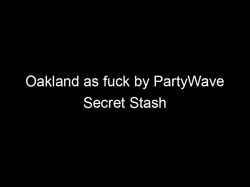 Oakland as fuck by PartyWave Secret Stash