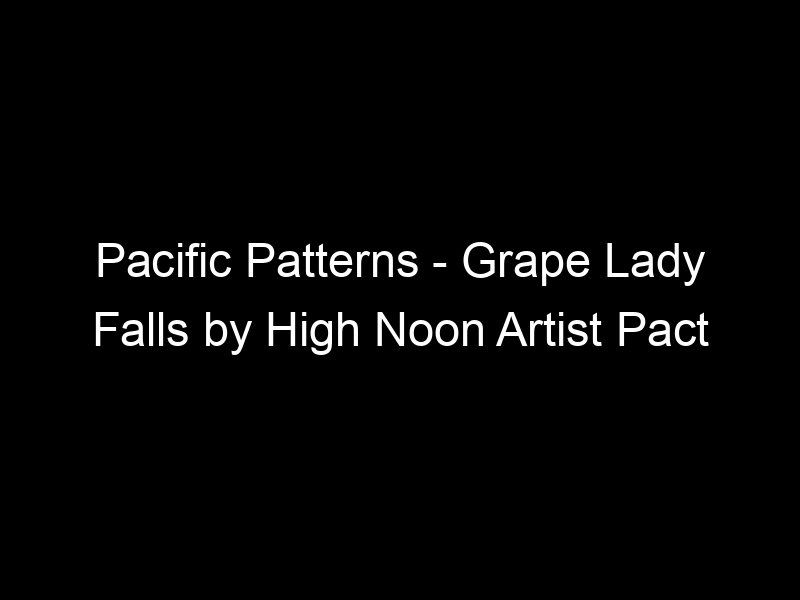 Pacific Patterns – Grape Lady Falls by High Noon Artist Pact