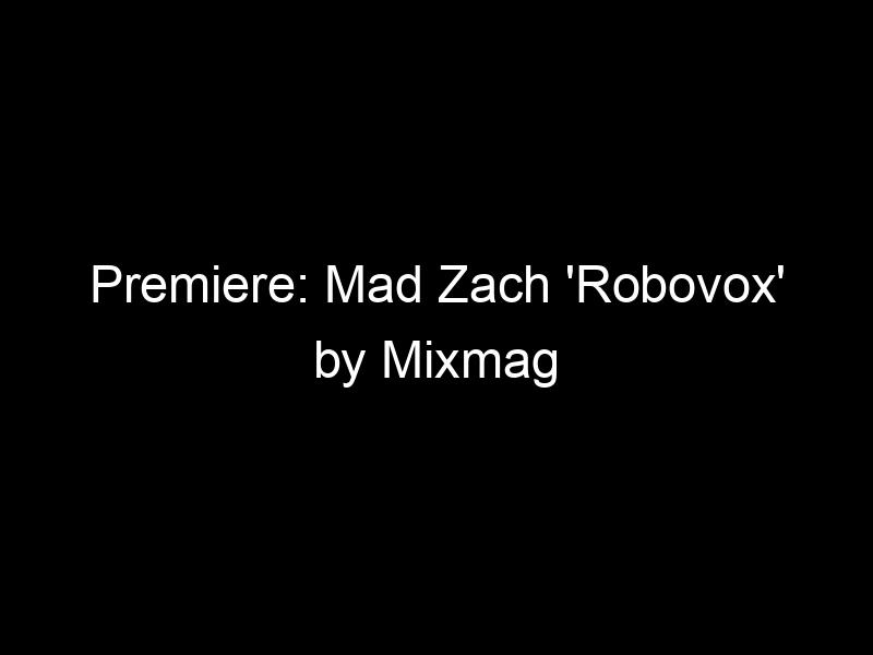 Premiere: Mad Zach 'Robovox' by Mixmag