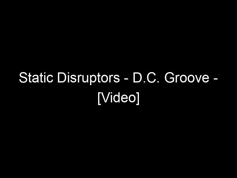 Static Disruptors – D.C. Groove – [Video]