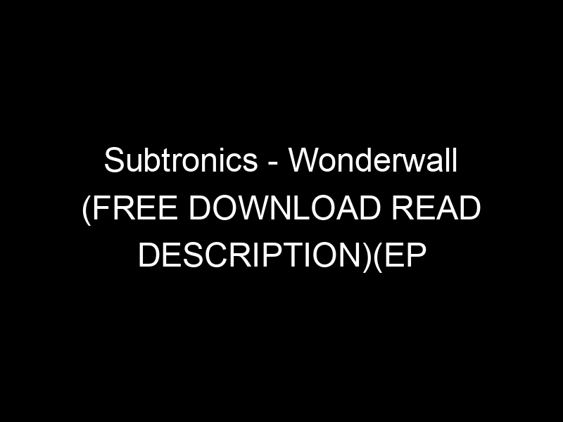 Subtronics – Wonderwall (FREE DOWNLOAD READ DESCRIPTION)(EP COMING SOON….) by Subtronics