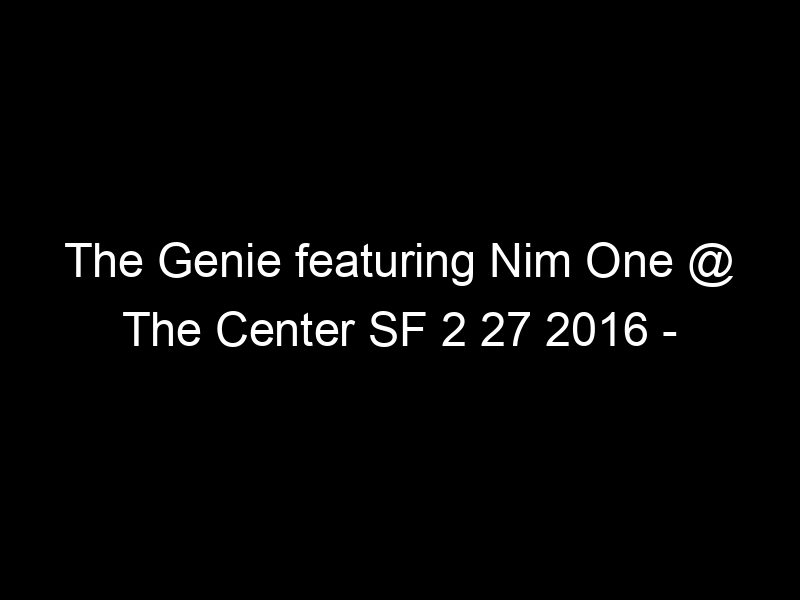 The Genie featuring Nim One @ The Center SF 2 27 2016 – [Video]
