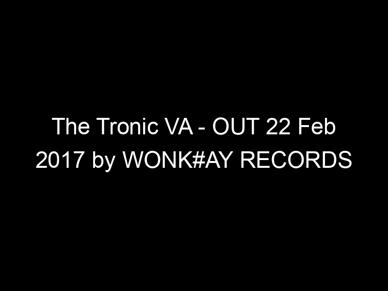 The Tronic VA – OUT 22 Feb 2017 by WONK#AY RECORDS