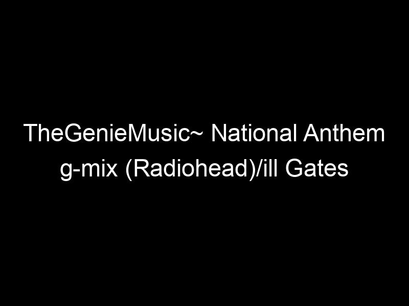 "TheGenieMusic~ National Anthem g-mix (Radiohead)/ill Gates ""Bounce"" – [Video]"