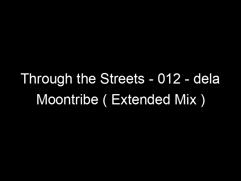 Through the Streets – 012 – dela Moontribe ( Extended Mix ) by Street Ritual