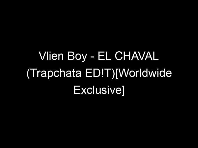 Vlien Boy – EL CHAVAL (Trapchata ED!T)[Worldwide Exclusive] by Worldwide Records